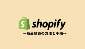 Shopifyで商品登録をする方法と手順【画像で丁寧に解説】