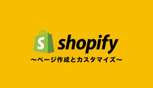 Shopifyでページ作成する手順【カスタマイズ方法も解説】